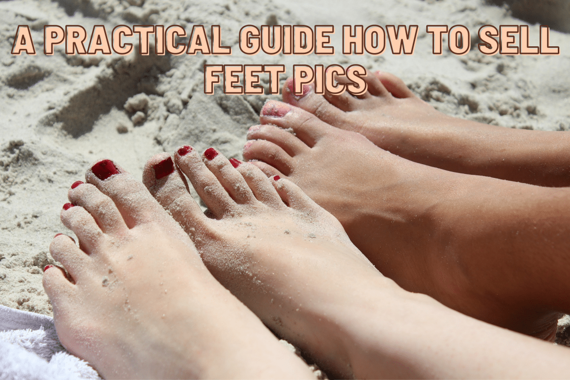 Make $600 a Week From Home. A Practical Guide How To Sell Feet Pics